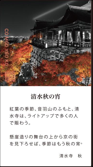 清水秋の宵 紅葉の季節、音羽山のふもと、清水寺は、ライトアップで多くの人で賑わう。懸崖造りの舞台の上から京の街を見下ろせば、季節はもう秋の宵。清水寺秋